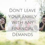 Don't Leave Your Family With Any Financial Demands