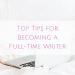 Top Tips for Becoming a Full-Time Writer