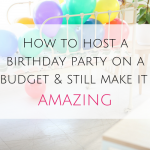 How to host a birthday party on a budget & still make it AMAZING