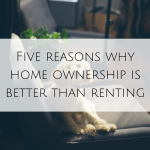 Five reasons why home ownership is better than renting