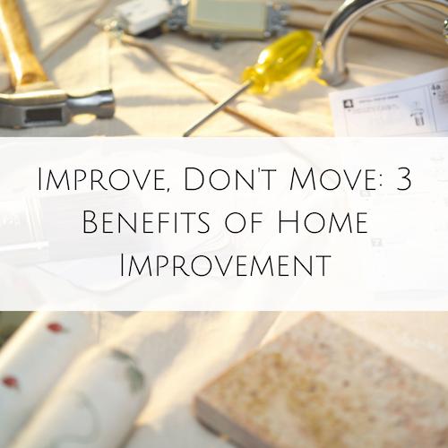 Improve, Don't Move: 3 Benefits of Home Improvement