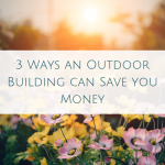 3 Ways an Outdoor Building can Save you Money